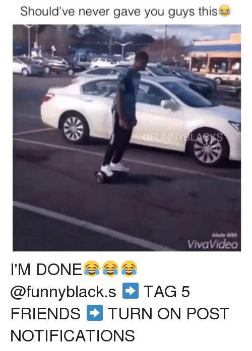 Dank Memes: Should've never gave you guys this  Made WRh  Viva Video I'M DONE😂😂😂 @funnyblack.s ➡️ TAG 5 FRIENDS ➡️ TURN ON POST NOTIFICATIONS