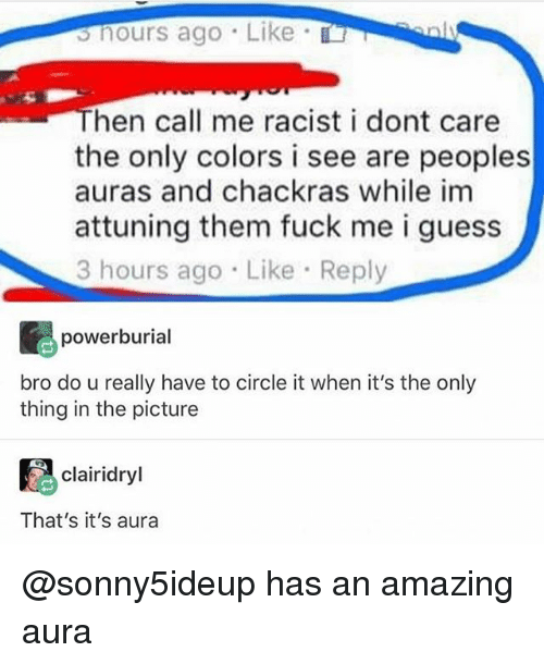 Fuck, Guess, and Racist: shours ago Like  hen call me racist i dont care  the only colors i see are peoples  auras and chackras while im  attuning them fuck me i guess  3 hours ago Like Reply  powerburial  bro do u really have to circle it when it's the only  thing in the picture  絈  clairidryl  That's it's aura @sonny5ideup has an amazing aura