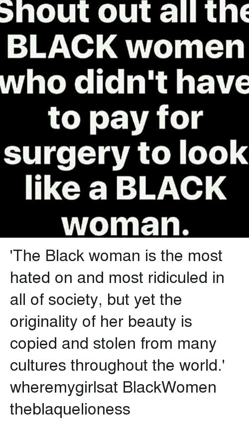originality: Shout out all th  BLACK women  who didn't have  to pay for  surgery to look  like a BLACK  woman 'The Black woman is the most hated on and most ridiculed in all of society, but yet the originality of her beauty is copied and stolen from many cultures throughout the world.' wheremygirlsat BlackWomen theblaquelioness