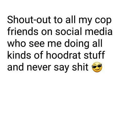 Hoodrat Stuff: Shout-out to all my cop  friends on social media  who see me doing all  kinds of hoodrat stuff  and never say shit