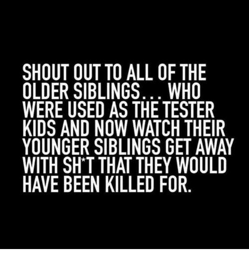 Older Siblings: SHOUT OUT TO ALL OF THE  OLDER SIBLINGS... WHO  WERE USED AS THE TESTER  KIDS AND NOW WATCH THEIR  YOUNGER SIBLINGS GET AWAY  WITH SHTTHAT THEY WOULD  HAVE BEEN KILLED FOR
