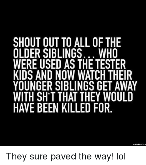 Older Siblings: SHOUT OUT TO ALL OF THE  OLDER SIBLINGS... WHO  WERE USED AS THE TESTER  KIDS AND NOW WATCH THEIR  YOUNGER SIBLINGS GETAWAY  WITH SHTTHAT THEY WOULD  HAVE BEEN KILLED FOR  COM They sure paved the way! lol