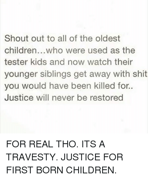 Children, Funny, and Shit: Shout out to all of the oldest  children...who were used as the  tester kids and now watch their  younger siblings get away with shit  you would have been killed for..  Justice will never be restored FOR REAL THO. ITS A TRAVESTY. JUSTICE FOR FIRST BORN CHILDREN.