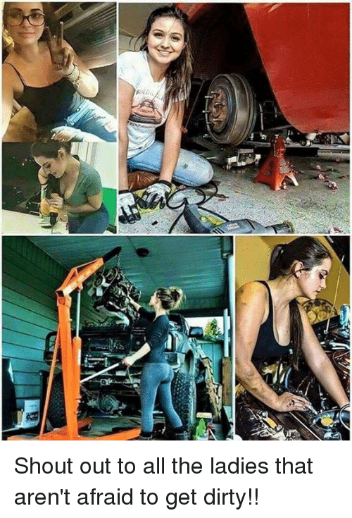 mechanic: Shout out to all the ladies that aren't afraid to get dirty!!