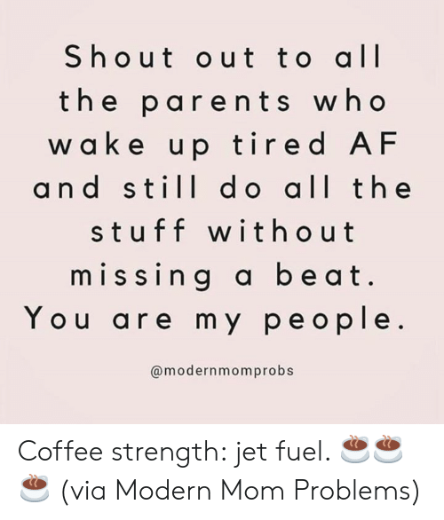 the stuff: Shout out to all  the parents who  w a ke up tired AF  and still d o all the  stuff without  missing a beat  You are my people.  @modernmomprobs Coffee strength: jet fuel. ☕️☕️☕️  (via Modern Mom Problems)