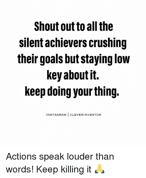 Goals, Low Key, and Memes: Shout out to all the  Silent achievers crushing  their goals but staying low  key about it.  keep doing yourthing.  NSTAGRAM  CLEVER INVESTOR Actions speak louder than words! Keep killing it 🙏