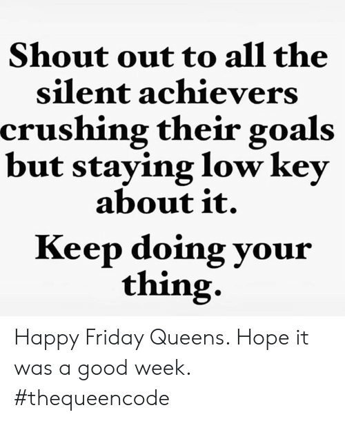happy friday: Shout out to all the  silent achievers  crushing their goals  but staying low key  about it.  Keep doing your  thing. Happy Friday Queens.  Hope it was a good week.  #thequeencode