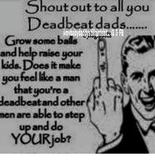 deadbeat dad: Shout out to all you  Deadbeat dads.......  Grow some b  raise your  kids,Does it make  you feel like a man  that you're a  deadbeat andother  men are able to step  up and do