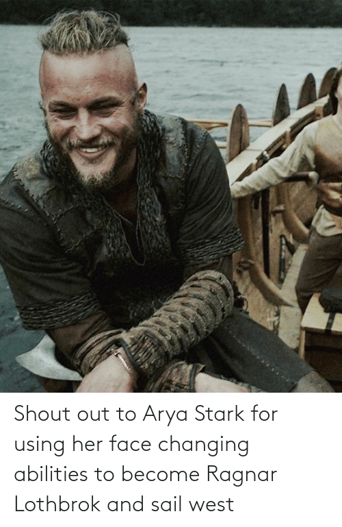 Ragnar Lothbrok: Shout out to Arya Stark for using her face changing abilities to become Ragnar Lothbrok and sail west