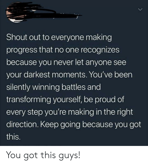 this guys: Shout out to everyone making  progress that no one recognizes  because you never let anyone see  your darkest moments. You've been  silently winning battles and  transforming yourself, be proud of  every step you're making in the right  direction. Keep going because you got  this. You got this guys!