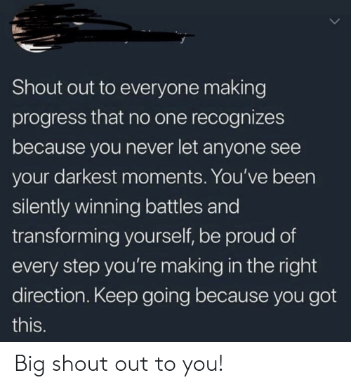 battles: Shout out to everyone making  progress that no one recognizes  because you never let anyone see  your darkest moments. You've been  silently winning battles and  transforming yourself, be proud of  every step you'remaking in the right  direction. Keep going because you got  this. Big shout out to you!