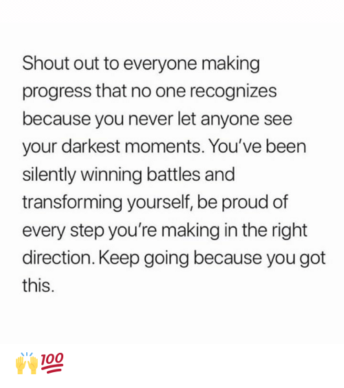 battles: Shout out to everyone making  progress that no one recognizes  because you never let anyone see  your darkest moments. You've been  silently winning battles and  transforming yourself, be proud of  every step you're making in the right  direction. Keep going because you got  this. 🙌💯