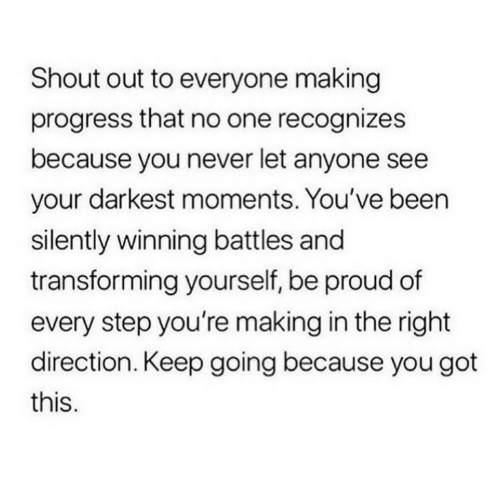 shout out: Shout out to everyone making  progress that no one recognizes  because you never let anyone see  your darkest moments. You've been  silently winning battles and  transforming yourself, be proud of  every step you're making in the right  direction. Keep going because you got  this