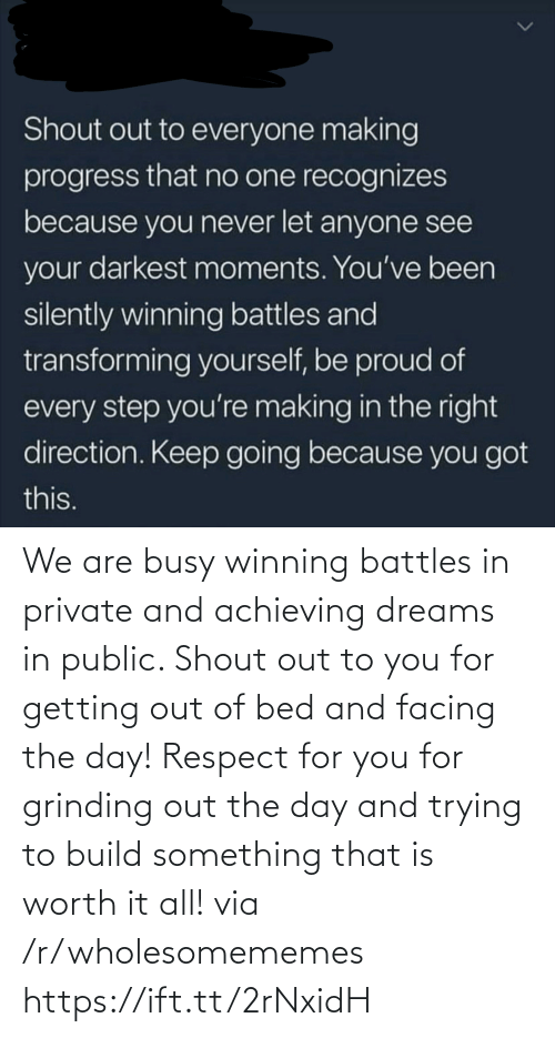 getting out of bed: Shout out to everyone making  progress that no one recognizes  because you never let anyone see  your darkest moments. You've been  silently winning battles and  transforming yourself, be proud of  every step you're making in the right  direction. Keep going because you got  this. We are busy winning battles in private and achieving dreams in public. Shout out to you for getting out of bed and facing the day! Respect for you for grinding out the day and trying to build something that is worth it all! via /r/wholesomememes https://ift.tt/2rNxidH