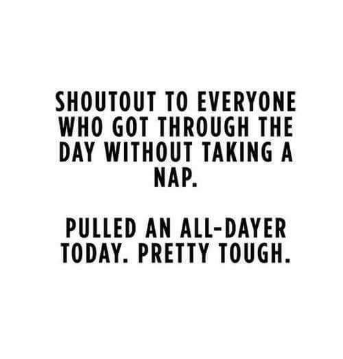Dank, Today, and Tough: SHOUT OUT TO EVERYONE  WHO GOT THROUGH THE  DAY WITHOUT TAKING A  NAP.  PULLED AN ALL-DAYER  TODAY. PRETTY TOUGH.