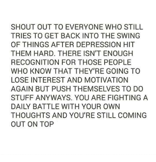 Do Stuff: SHOUT OUT TO EVERYONE WHO STILL  TRIES TO GET BACK INTO THE SWING  OF THINGS AFTER DEPRESSION HIT  THEM HARD. THERE ISN'T ENOUGH  RECOGNITION FOR THOSE PEOPLE  WHO KNOW THAT THEY'RE GOING TO  LOSE INTEREST AND MOTIVATION  AGAIN BUT PUSH THEMSELVES TO DO  STUFF ANYWAYS. YOU ARE FIGHTING A  DAILY BATTLE WITH YOUR OWN  THOUGHTS AND YOU'RE STILL COMING  OUT ON TOP