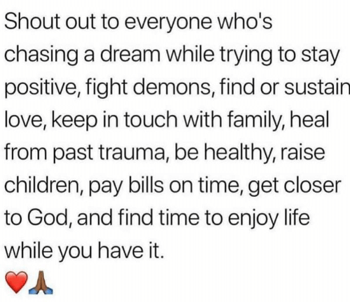 stay positive: Shout out to everyone who's  chasing a dream while trying to stay  positive, fight demons, find or sustain  love, keep in touch with family, heal  from past trauma, be healthy, raise  children, pay bills on time, get closer  to God, and find time to enjoy life  while you have it.