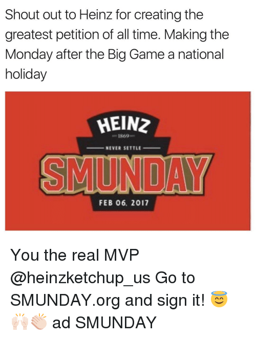 the big game: Shout out to Heinz for creating the  greatest petition of all time. Makingthe  Monday after the Big Game a national  holiday  HEIN2  NEVER SETTLE  FEB 06. 2017 You the real MVP @heinzketchup_us Go to SMUNDAY.org and sign it! 😇🙌🏻👏🏻 ad SMUNDAY