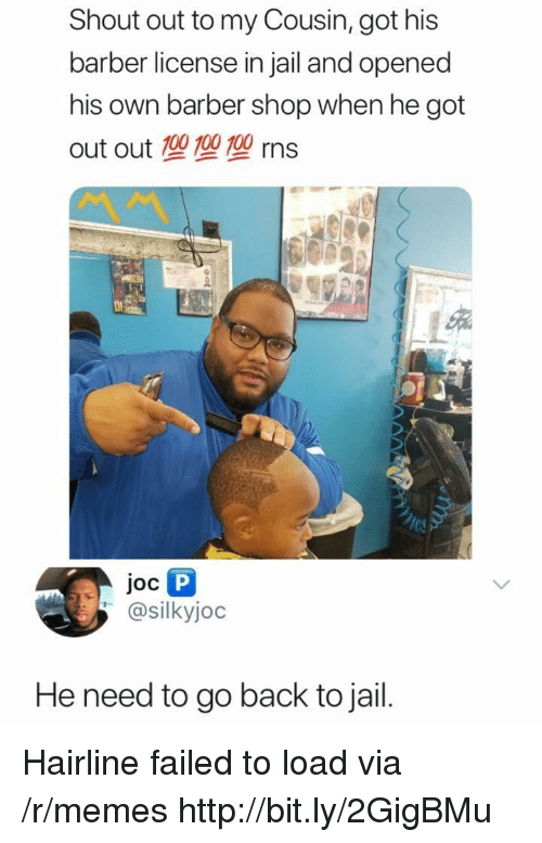 Barber Shop: Shout out to my Cousin, got his  barber license in jail and opened  his own barber shop when he got  out out 100 100 100 rns  Joc  @silkyjoc  He need to go back to jail. Hairline failed to load via /r/memes http://bit.ly/2GigBMu