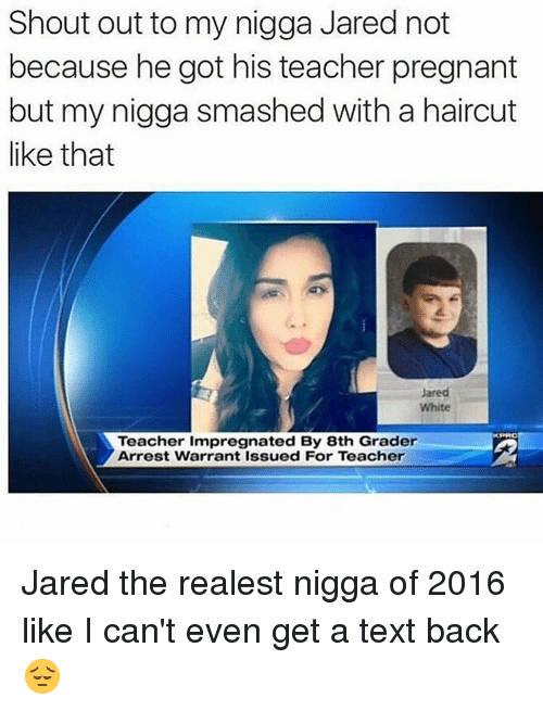 Funny, Haircut, and My Nigga: Shout out to my nigga Jared not  because he got his teacher pregnant  but my nigga smashed with a haircut  like that  Jared  White  KPRC  Teacher impregnated By 8th Grader  Arrest Warrant Issued For Teacher Jared the realest nigga of 2016 like I can't even get a text back 😔
