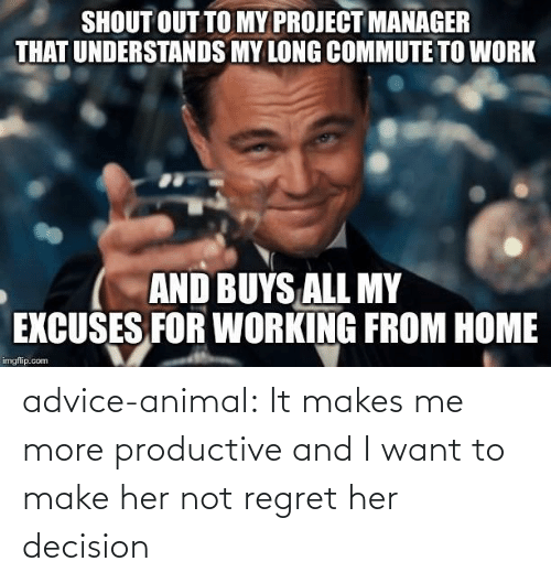 shout out: SHOUT OUT TO MY PROJECT MANAGER  THAT UNDERSTANDS MY LONG COMMUTE TO WORK  AND BUYS ALL MY  EXCUSES FOR WORKING FROM HOME  imgflip.com advice-animal:  It makes me more productive and I want to make her not regret her decision