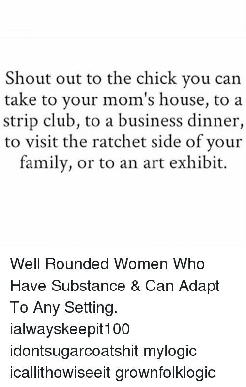 Club, Family, and Memes: Shout out to the chick vou can  take to your mom's house, to a  strip club, to a business dinner,  to visit the ratchet side of vour  family, or to an art exhibit. Well Rounded Women Who Have Substance & Can Adapt To Any Setting. ialwayskeepit100 idontsugarcoatshit mylogic icallithowiseeit grownfolklogic