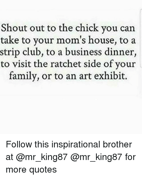 Club, Family, and Memes: Shout out to the chick you can  take to your mom's house, to a  strip club, to a business dinner,  to visit the ratchet side of your  family, or to an art exhibit. Follow this inspirational brother at @mr_king87 @mr_king87 for more quotes