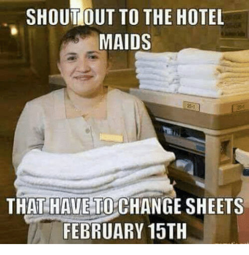 maids: SHOUT OUT TO THE HOTEL  MAIDS  THAT HAVE TO CHANGE SHEETS  FEBRUARY 15TH