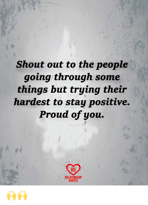 Memes, Quotes, and Proud: Shout out to the people  going through some  things but trying their  hardest to stay positive.  Proud of you.  RO  RELATIONSHIP  QUOTES 🙌🙌