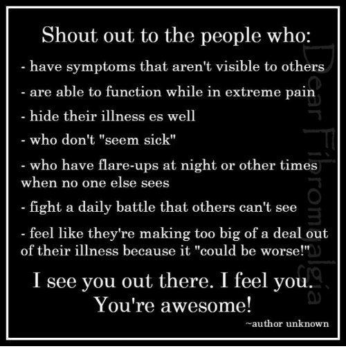 """it could be worse: Shout out to the people who:  have symptoms that aren't visible to others  are able to function while in extre  hide their illness es well  who don't """"seem sick""""  who have flare-ups at night or other times  me pain  when no one else sees  fight a daily battle that others can't see  feel like they're making too big of a deal out  3  of their illness because it """"could be worse!""""  I see you out there. I feel you.  You're awesome!  author unknown"""