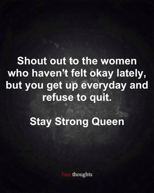 shout out: Shout out to the women  who haven't felt okay lately,  but you get up everyday and  refuse to quit.  Stay Strong Queen  3am thoughts