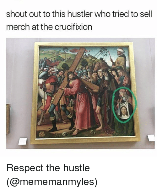 Hustler, Memes, and Respect: shout out to this hustler who tried to sell  merch at the crucifixion Respect the hustle (@mememanmyles)