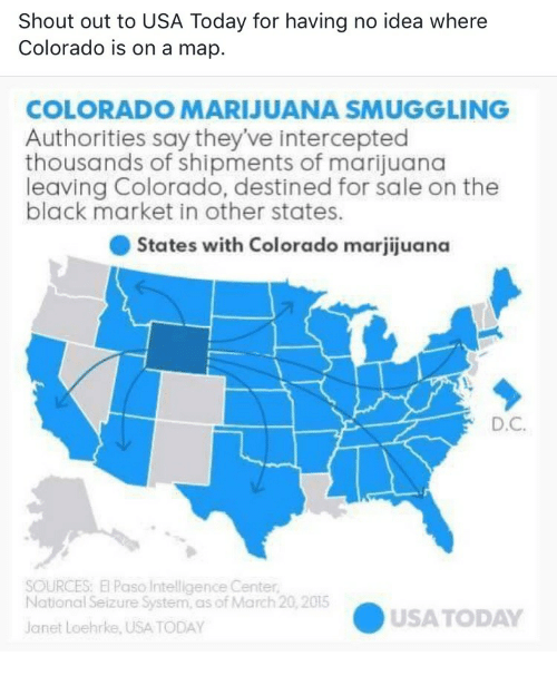 Intercepted: Shout out to USA Today for having no idea where  Colorado is on a map.  COLORADO MARIJUANA SMUGGLING  Authorities say they've intercepted  thousands of shipments of marijuana  leaving Colorado, destined for sale on the  black market in other states  ● States with Colorado marjijuana  D.C  SOURCES: El Paso Intelligence Center  National Seizure System, as of March 20,2015  USATODAY  Janet Loehrke, USA TODAY