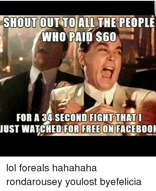 Rondarousey: SHOUT OUT TOALL THE PEOPLE  WHO PAID $60  FOR A 34 SECOND FIGHT THAT  JUST WATCHED FOR FREE ON FACEB0O lol foreals hahahaha rondarousey youlost byefelicia