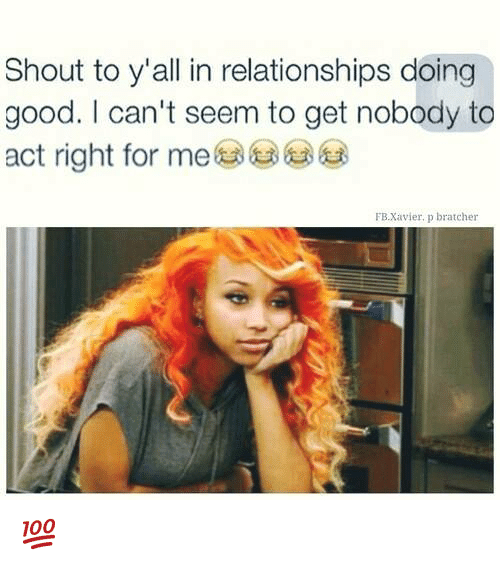 Memes, Relationships, and Good: Shout to y'all in relationships doing  good. I can't seem to get nobody to  act right for me  FB.Xavier. p bratcher 💯