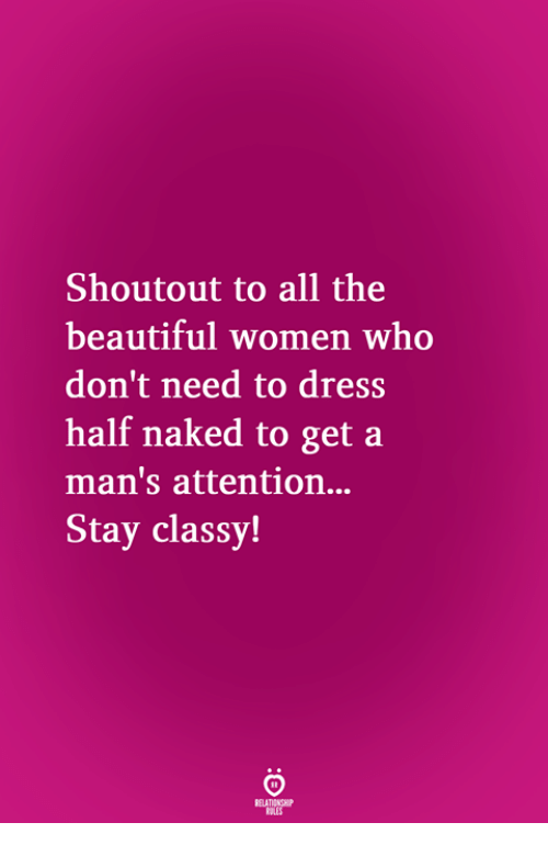 Beautiful Women: Shoutout to all the  beautiful women who  don't need to dress  half naked to get a  man's attention...  Stay classy!