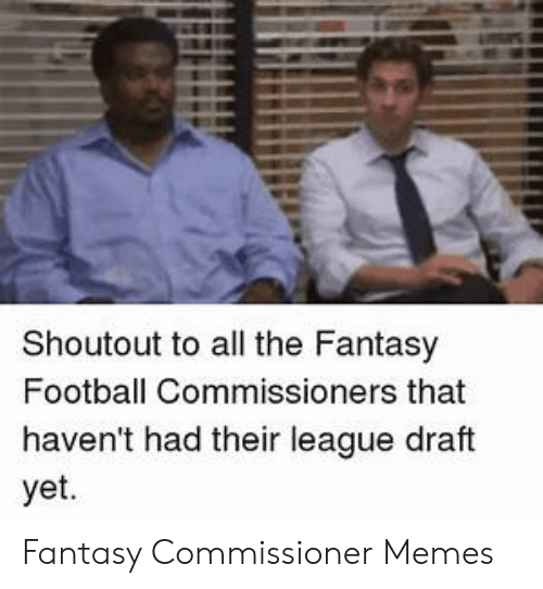 Fantasy Football Commissioner: Shoutout to all the Fantasy  Football Commissioners that  haven't had their league draft  yet. Fantasy Commissioner Memes