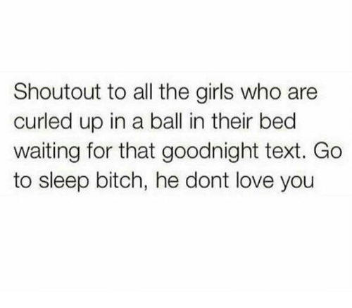 Bitch, Girls, and Go to Sleep: Shoutout to all the girls who are  curled up in a ball in their bed  waiting for that goodnight text. Go  to sleep bitch, he dont love you