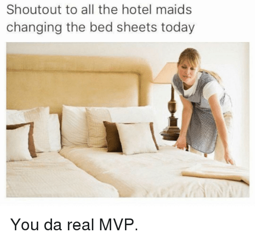 maids: Shoutout to all the hotel maids  changing the bed sheets today You da real MVP.