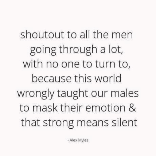 Relationships, World, and Strong: shoutout to all the men  going through a lot,  with no one to turn to,  because this world  wrongly taught our males  to mask their emotion &  that strong means silent  - Alex Myles