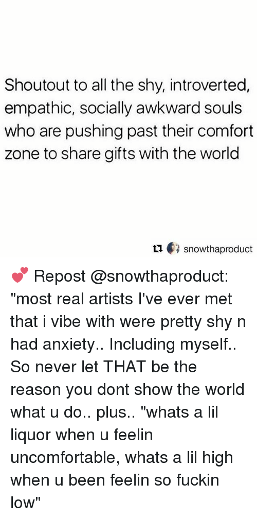 """introverted: Shoutout to all the shy, introverted,  empathic, socially awkward souls  who are pushing past their comfort  zone to share gifts with the world  ロ€3 snowthaproduct 💕 Repost @snowthaproduct: """"most real artists I've ever met that i vibe with were pretty shy n had anxiety.. Including myself.. So never let THAT be the reason you dont show the world what u do.. plus.. """"whats a lil liquor when u feelin uncomfortable, whats a lil high when u been feelin so fuckin low"""""""