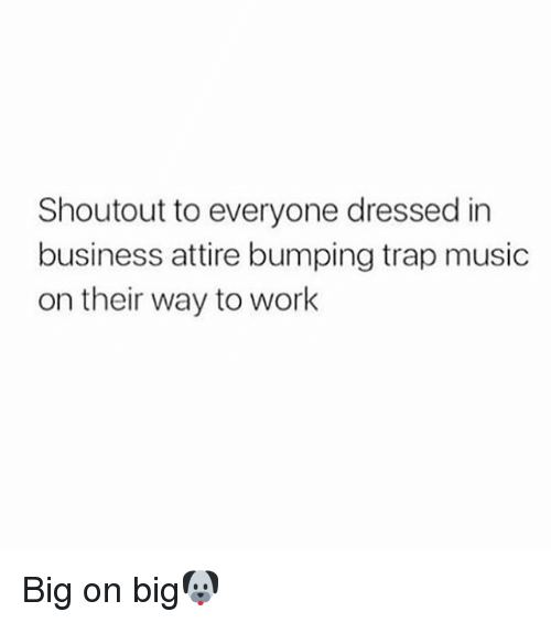 Memes, 🤖, and Trap Music: Shoutout to everyone dressed in  business attire bumping trap music  on their way to work Big on big🐶