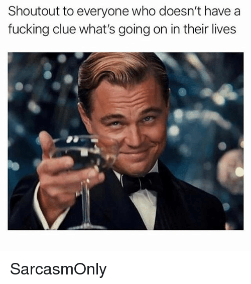 Fucking, Funny, and Memes: Shoutout to everyone who doesn't have a  fucking clue what's going on in their lives SarcasmOnly