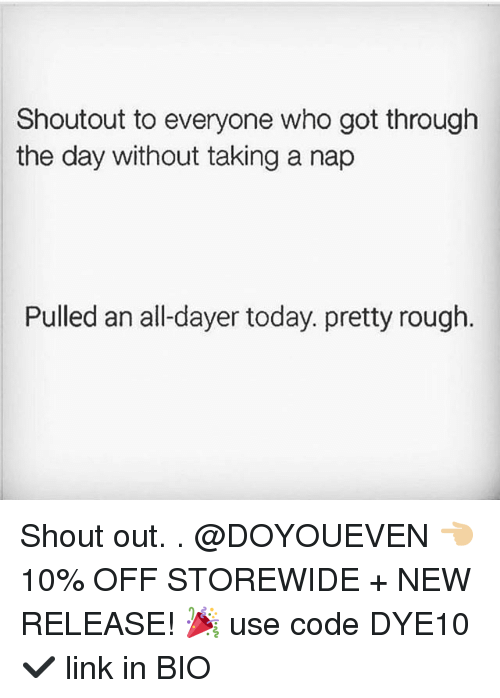 Gym, Link, and Today: Shoutout to everyone who got through  the day without taking a nap  Pulled an all-dayer today. pretty rough Shout out. . @DOYOUEVEN 👈🏼 10% OFF STOREWIDE + NEW RELEASE! 🎉 use code DYE10 ✔️ link in BIO