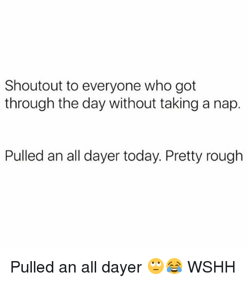 Memes, Wshh, and Today: Shoutout to everyone who got  through the day without taking a nap.  Pulled an all dayer today. Pretty rough Pulled an all dayer 🙄😂 WSHH