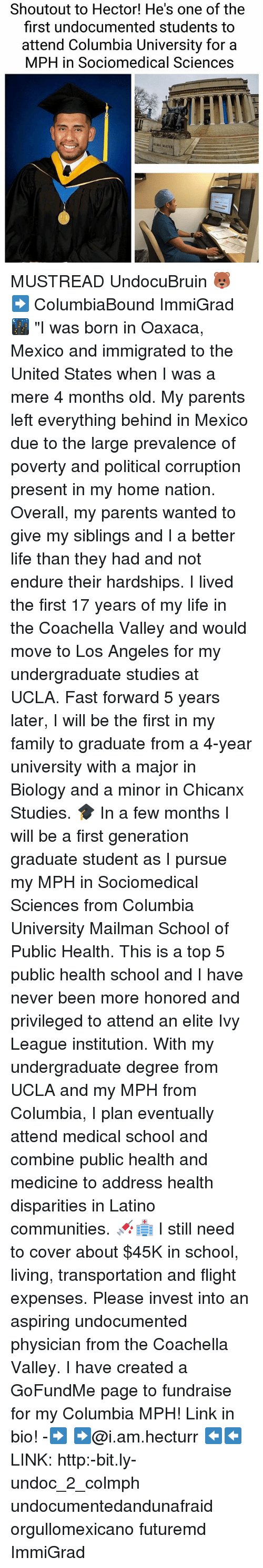 "Coachella, Family, and Life: Shoutout to Hector! He's one of the  first undocumented students to  attend Columbia University for a  MPH in Sociomedical Sciences  ALMA MATER MUSTREAD UndocuBruin 🐻 ➡️ ColumbiaBound ImmiGrad 🌃 ""I was born in Oaxaca, Mexico and immigrated to the United States when I was a mere 4 months old. My parents left everything behind in Mexico due to the large prevalence of poverty and political corruption present in my home nation. Overall, my parents wanted to give my siblings and I a better life than they had and not endure their hardships. I lived the first 17 years of my life in the Coachella Valley and would move to Los Angeles for my undergraduate studies at UCLA. Fast forward 5 years later, I will be the first in my family to graduate from a 4-year university with a major in Biology and a minor in Chicanx Studies. 🎓 In a few months I will be a first generation graduate student as I pursue my MPH in Sociomedical Sciences from Columbia University Mailman School of Public Health. This is a top 5 public health school and I have never been more honored and privileged to attend an elite Ivy League institution. With my undergraduate degree from UCLA and my MPH from Columbia, I plan eventually attend medical school and combine public health and medicine to address health disparities in Latino communities. 💉🏥 I still need to cover about $45K in school, living, transportation and flight expenses. Please invest into an aspiring undocumented physician from the Coachella Valley. I have created a GoFundMe page to fundraise for my Columbia MPH! Link in bio! -➡️ ➡️@i.am.hecturr ⬅️⬅️LINK: http:-bit.ly-undoc_2_colmph undocumentedandunafraid orgullomexicano futuremd ImmiGrad"