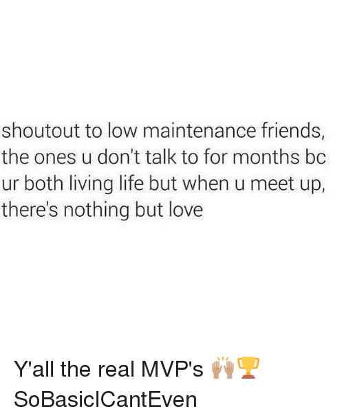 Life: shoutout to low maintenance friends,  the ones u don't talk to for months bc  ur both living life but when u meet up,  there's nothing but love Y'all the real MVP's 🙌🏽🏆 SoBasicICantEven
