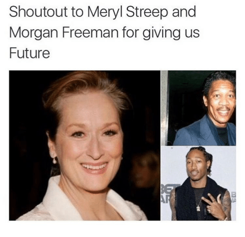 Future, Morgan Freeman, and Meryl Streep: Shoutout to Meryl Streep and  Morgan Freeman for giving us  Future