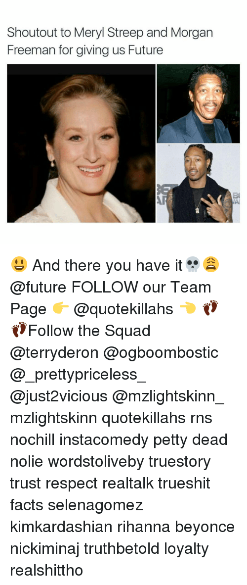 Future, Memes, and Morgan Freeman: Shoutout to Meryl Streep and Morgan  Freeman for giving us Future 😃 And there you have it💀😩 @future FOLLOW our Team Page 👉 @quotekillahs 👈 👣👣Follow the Squad @terryderon @ogboombostic @_prettypriceless_ @just2vicious @mzlightskinn_ mzlightskinn quotekillahs rns nochill instacomedy petty dead nolie wordstoliveby truestory trust respect realtalk trueshit facts selenagomez kimkardashian rihanna beyonce nickiminaj truthbetold loyalty realshittho