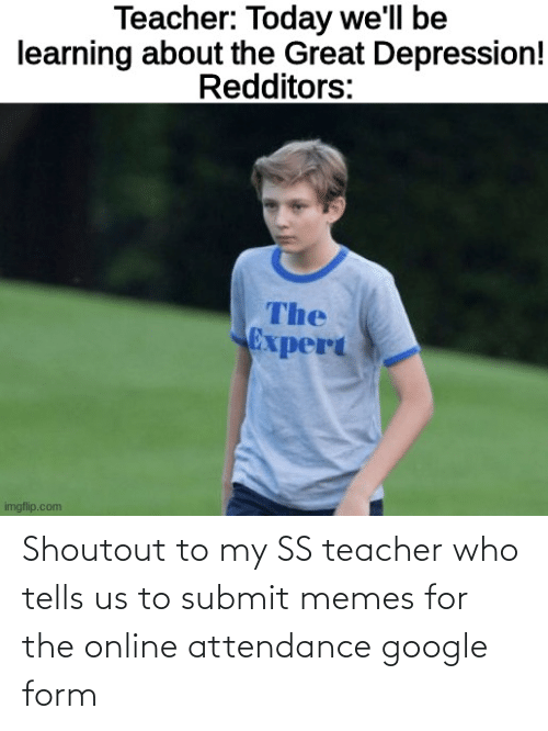 Attendance: Shoutout to my SS teacher who tells us to submit memes for the online attendance google form